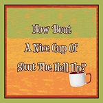 How Bout A Nice Cup Of Shut The Hell Up Metal Sign