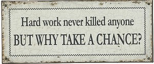 Hard Work Never Killed Anyone But Why Take A Chance Tin Sign